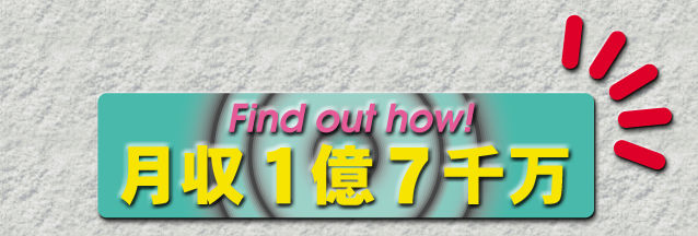 Find out how! 月収1億7千万